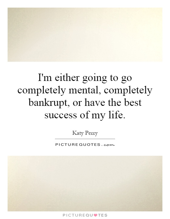 I'm either going to go completely mental, completely bankrupt, or have the best success of my life Picture Quote #1