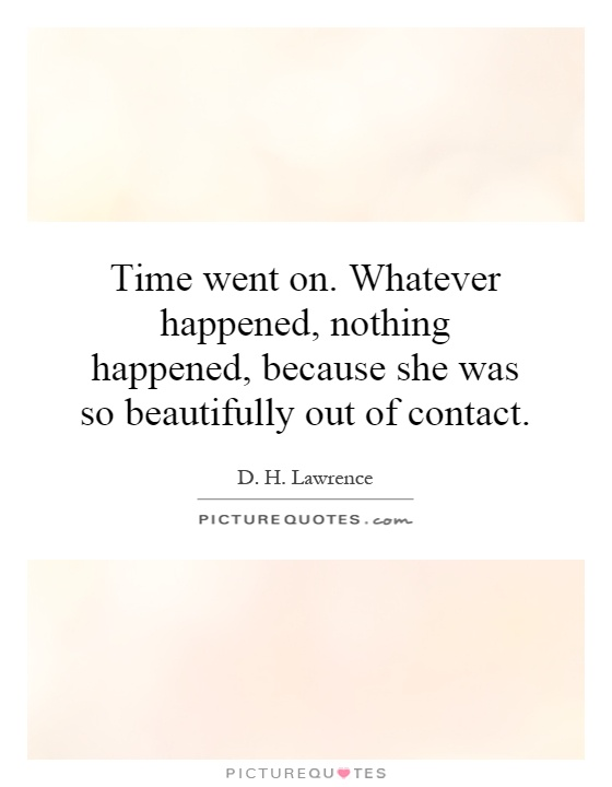 Time went on. Whatever happened, nothing happened, because she was so beautifully out of contact Picture Quote #1