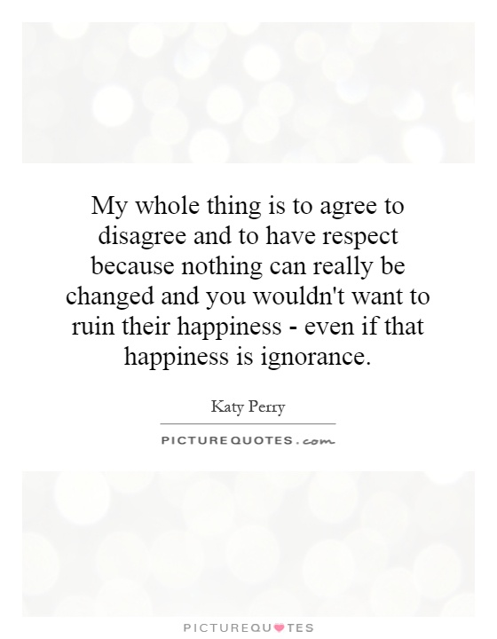 My whole thing is to agree to disagree and to have respect because nothing can really be changed and you wouldn't want to ruin their happiness - even if that happiness is ignorance Picture Quote #1