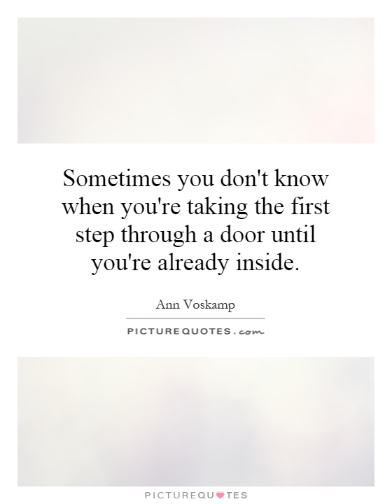 Sometimes you don't know when you're taking the first step through a door until you're already inside Picture Quote #1