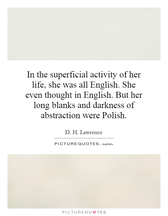 In the superficial activity of her life, she was all English. She even thought in English. But her long blanks and darkness of abstraction were Polish Picture Quote #1