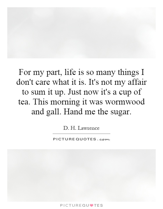 For my part, life is so many things I don't care what it is. It's not my affair to sum it up. Just now it's a cup of tea. This morning it was wormwood and gall. Hand me the sugar Picture Quote #1