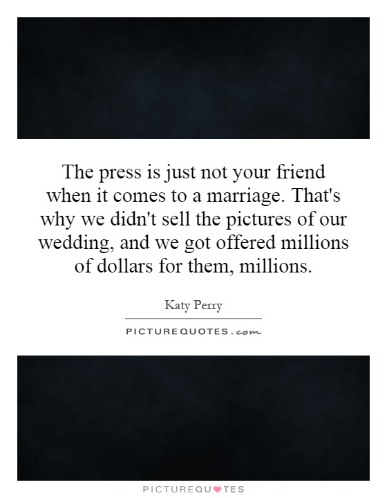 The press is just not your friend when it comes to a marriage. That's why we didn't sell the pictures of our wedding, and we got offered millions of dollars for them, millions Picture Quote #1