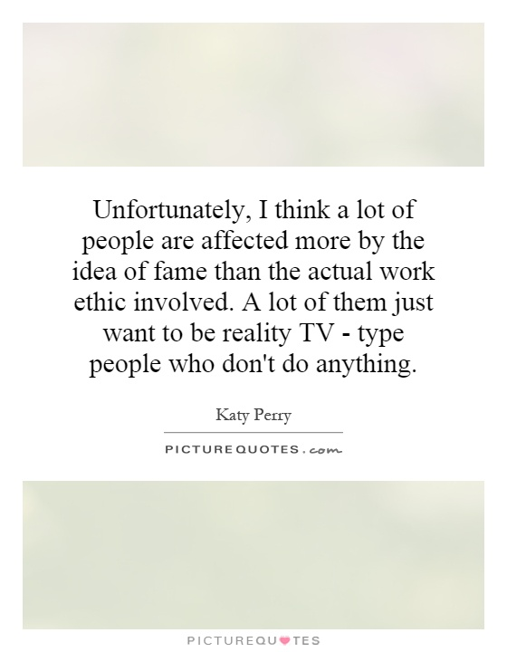Unfortunately, I think a lot of people are affected more by the idea of fame than the actual work ethic involved. A lot of them just want to be reality TV - type people who don't do anything Picture Quote #1