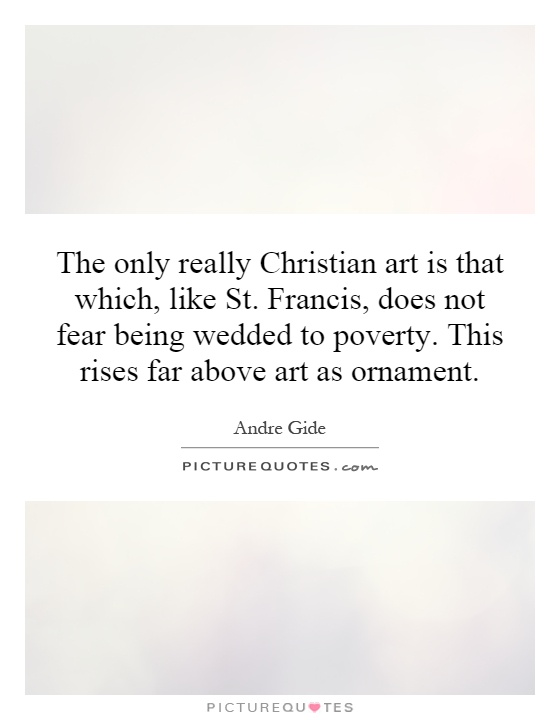 The only really Christian art is that which, like St. Francis, does not fear being wedded to poverty. This rises far above art as ornament Picture Quote #1