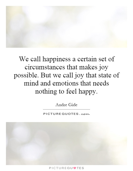 We call happiness a certain set of circumstances that makes joy possible. But we call joy that state of mind and emotions that needs nothing to feel happy Picture Quote #1