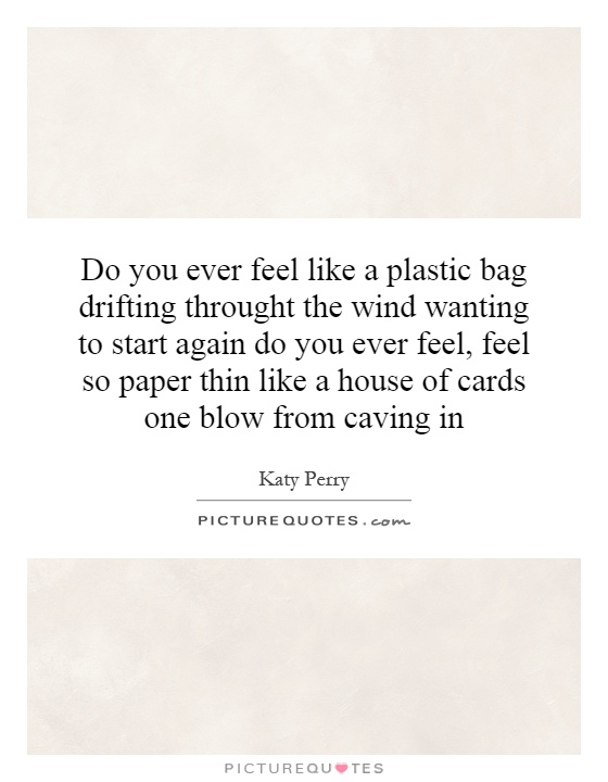 Do you ever feel like a plastic bag drifting throught the wind wanting to start again do you ever feel, feel so paper thin like a house of cards one blow from caving in Picture Quote #1