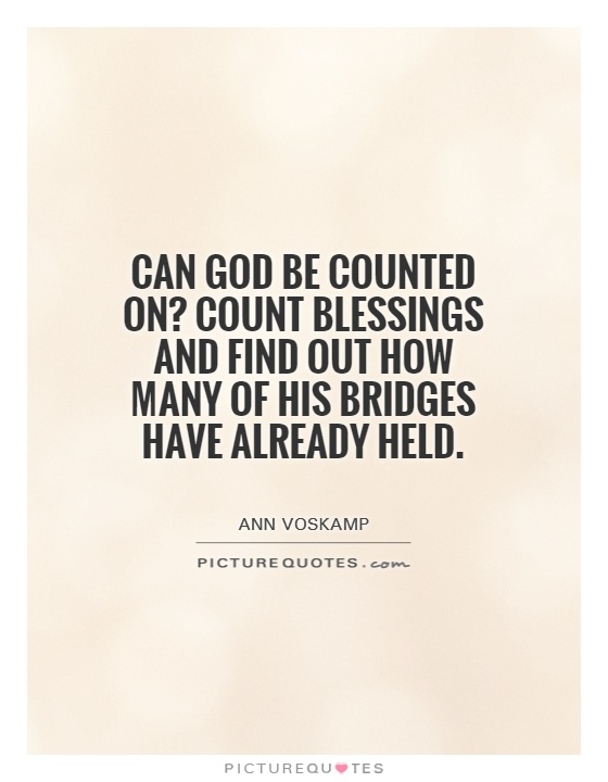 Can God be counted on? Count blessings and find out how many of His bridges have already held Picture Quote #1