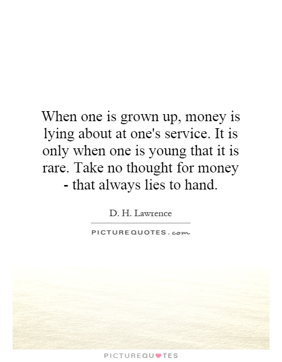 When one is grown up, money is lying about at one's service. It is only when one is young that it is rare. Take no thought for money - that always lies to hand Picture Quote #1