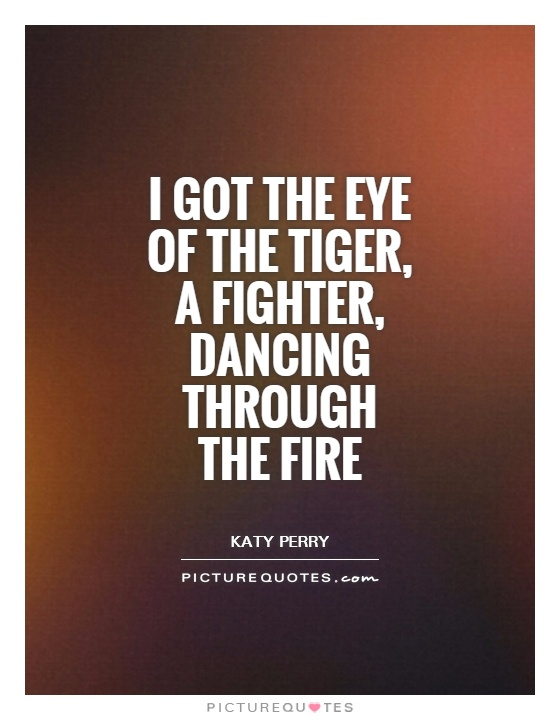 I got the eye of the tiger, a fighter, dancing through the fire Picture Quote #1