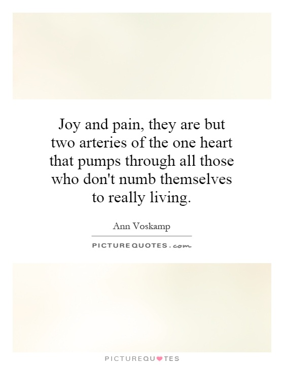 Joy and pain, they are but two arteries of the one heart that pumps through all those who don't numb themselves to really living Picture Quote #1
