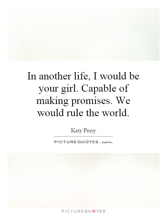 In another life, I would be your girl. Capable of making promises. We would rule the world Picture Quote #1