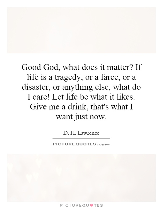 Good God, what does it matter? If life is a tragedy, or a farce, or a disaster, or anything else, what do I care! Let life be what it likes. Give me a drink, that's what I want just now Picture Quote #1