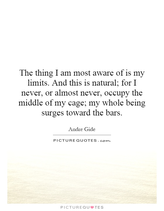 The thing I am most aware of is my limits. And this is natural; for I never, or almost never, occupy the middle of my cage; my whole being surges toward the bars Picture Quote #1
