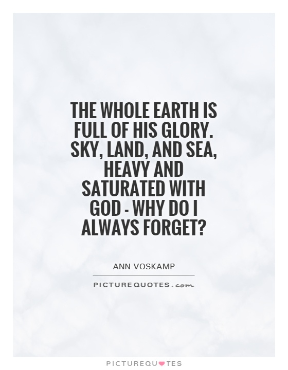 The whole earth is full of His glory. Sky, land, and sea, heavy and saturated with God - why do I always forget? Picture Quote #1