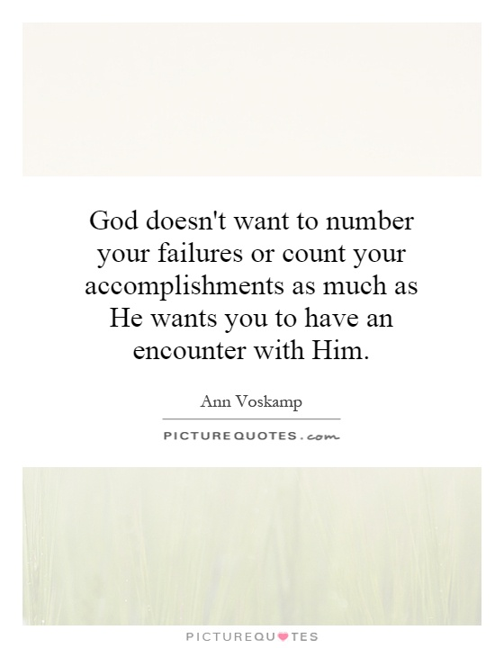 God doesn't want to number your failures or count your accomplishments as much as He wants you to have an encounter with Him Picture Quote #1