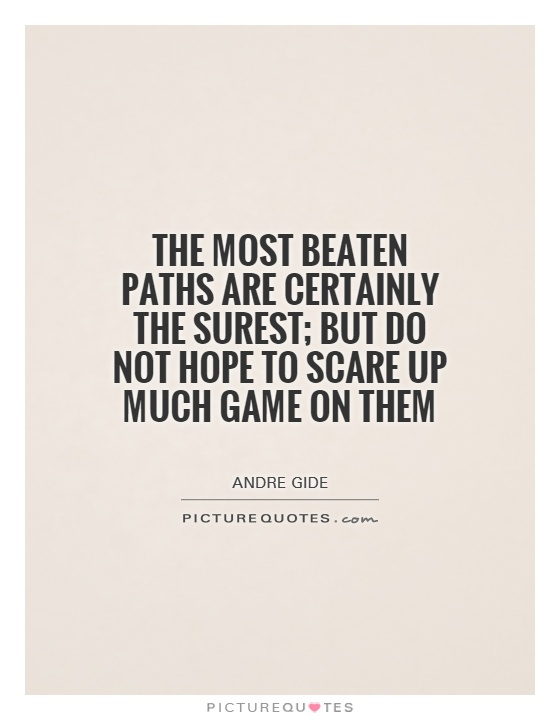 The most beaten paths are certainly the surest; but do not hope to scare up much game on them Picture Quote #1