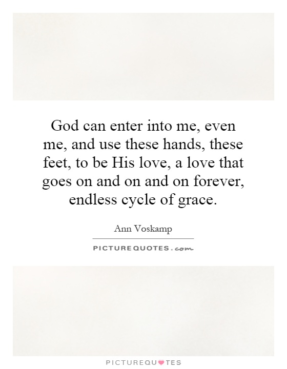 God can enter into me, even me, and use these hands, these feet, to be His love, a love that goes on and on and on forever, endless cycle of grace Picture Quote #1
