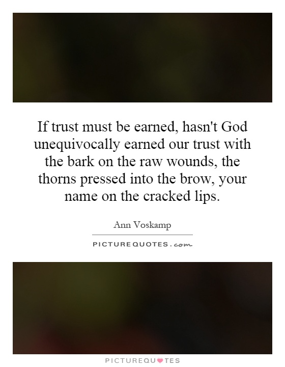 If trust must be earned, hasn't God unequivocally earned our trust with the bark on the raw wounds, the thorns pressed into the brow, your name on the cracked lips Picture Quote #1