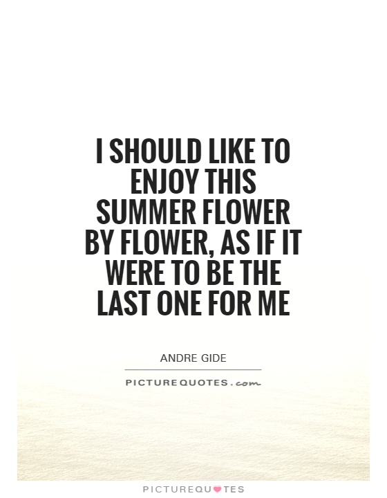 I should like to enjoy this summer flower by flower, as if it were to be the last one for me Picture Quote #1