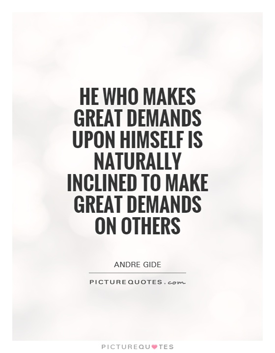 He who makes great demands upon himself is naturally inclined to make great demands on others Picture Quote #1