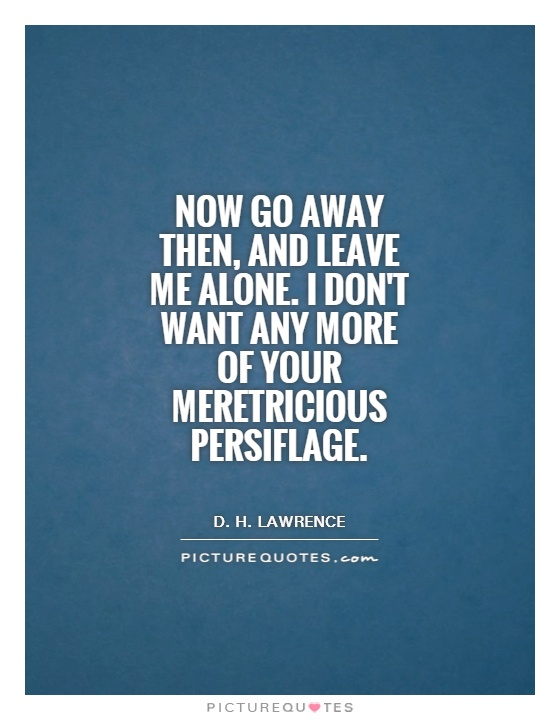 Now go away then, and leave me alone. I don't want any more of your meretricious persiflage Picture Quote #1