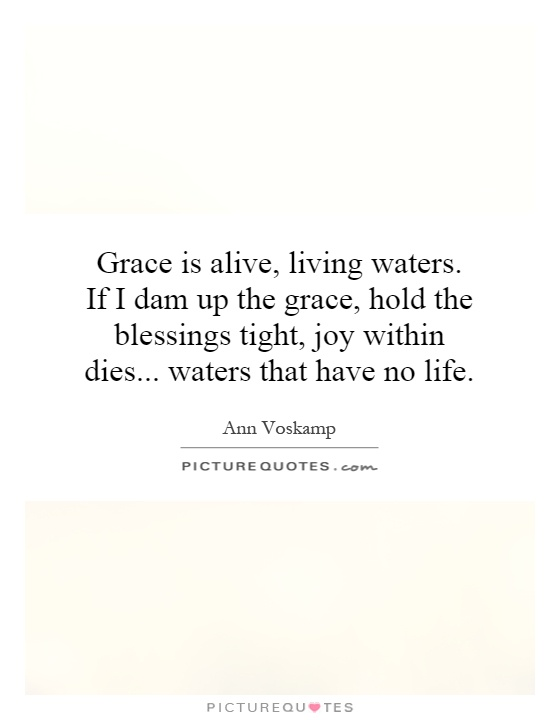 Grace is alive, living waters. If I dam up the grace, hold the blessings tight, joy within dies... waters that have no life Picture Quote #1