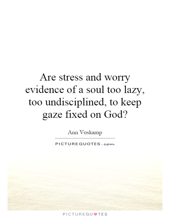 Are stress and worry evidence of a soul too lazy, too undisciplined, to keep gaze fixed on God? Picture Quote #1