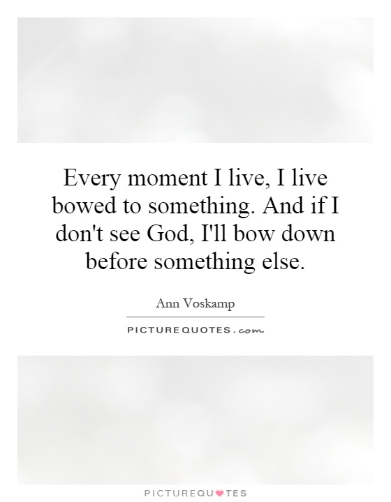 Every moment I live, I live bowed to something. And if I don't see God, I'll bow down before something else Picture Quote #1