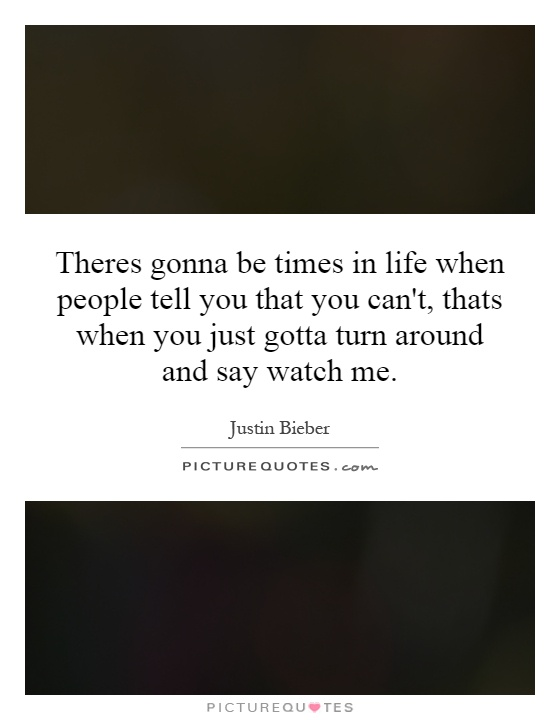 Theres gonna be times in life when people tell you that you can't, thats when you just gotta turn around and say watch me Picture Quote #1