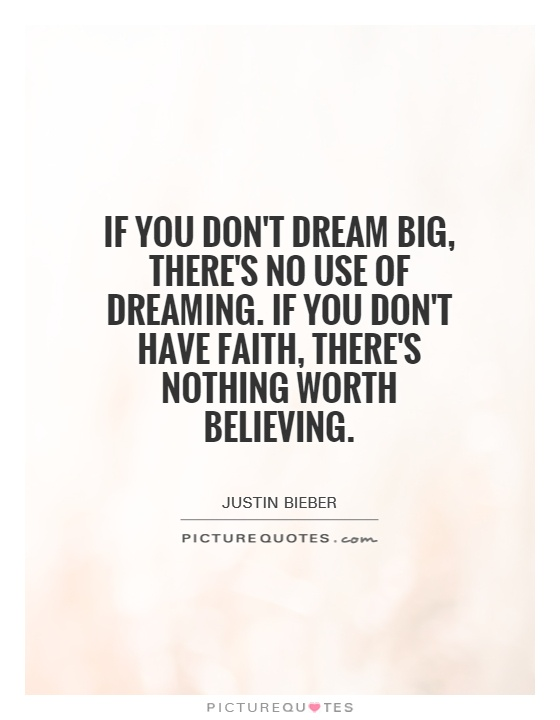 If you don't dream big, there's no use of dreaming. If you don't have faith, there's nothing worth believing Picture Quote #1