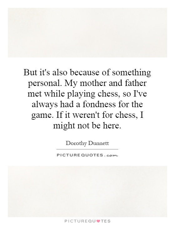 But it's also because of something personal. My mother and father met while playing chess, so I've always had a fondness for the game. If it weren't for chess, I might not be here Picture Quote #1