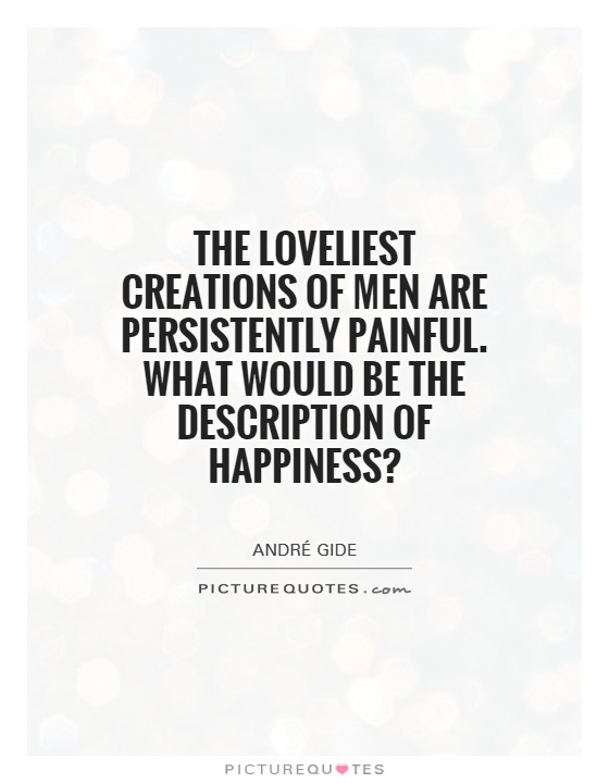 The loveliest creations of men are persistently painful. What would be the description of happiness? Picture Quote #1
