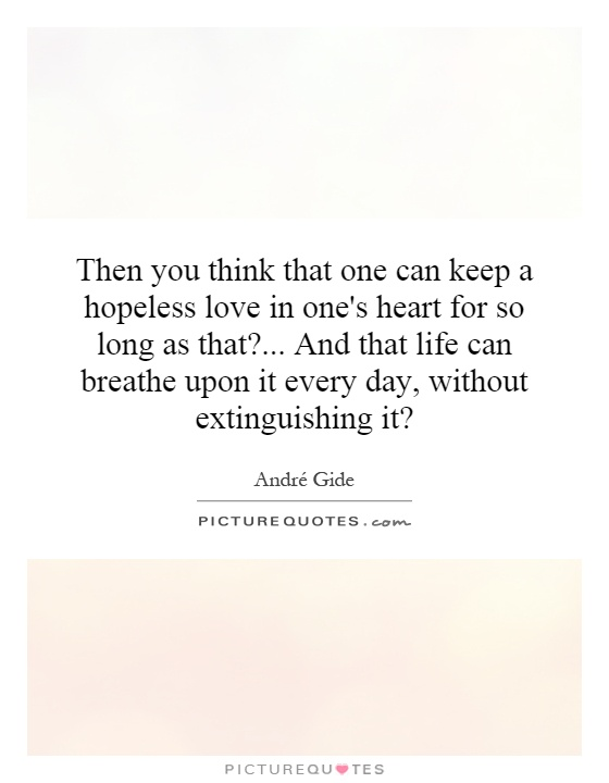 Then you think that one can keep a hopeless love in one's heart for so long as that?... And that life can breathe upon it every day, without extinguishing it? Picture Quote #1
