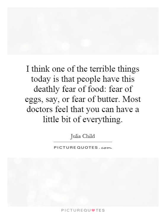 I think one of the terrible things today is that people have this deathly fear of food: fear of eggs, say, or fear of butter. Most doctors feel that you can have a little bit of everything Picture Quote #1