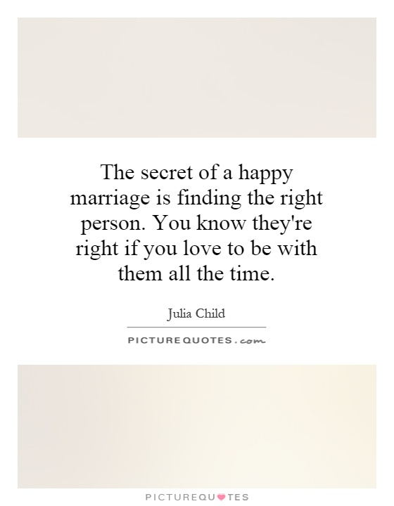 The secret of a happy marriage is finding the right person. You know they're right if you love to be with them all the time Picture Quote #1