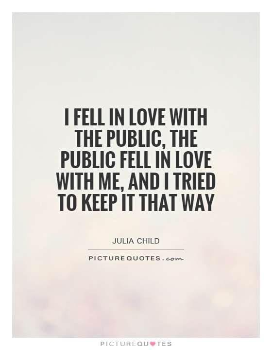 I fell in love with the public, the public fell in love with me, and I tried to keep it that way Picture Quote #1