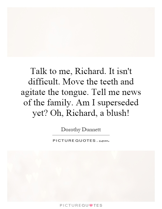 Talk to me, Richard. It isn't difficult. Move the teeth and agitate the tongue. Tell me news of the family. Am I superseded yet? Oh, Richard, a blush! Picture Quote #1