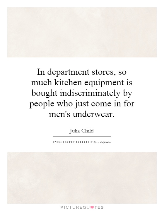 In department stores, so much kitchen equipment is bought indiscriminately by people who just come in for men's underwear Picture Quote #1