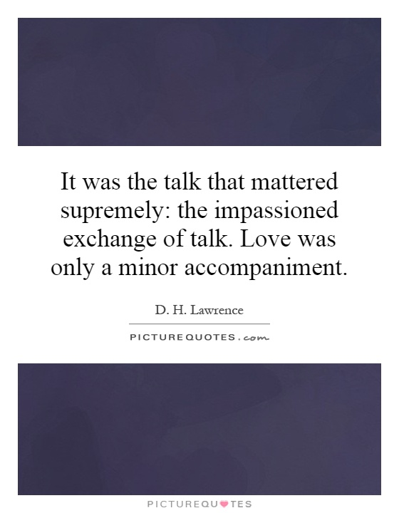 It was the talk that mattered supremely: the impassioned exchange of talk. Love was only a minor accompaniment Picture Quote #1