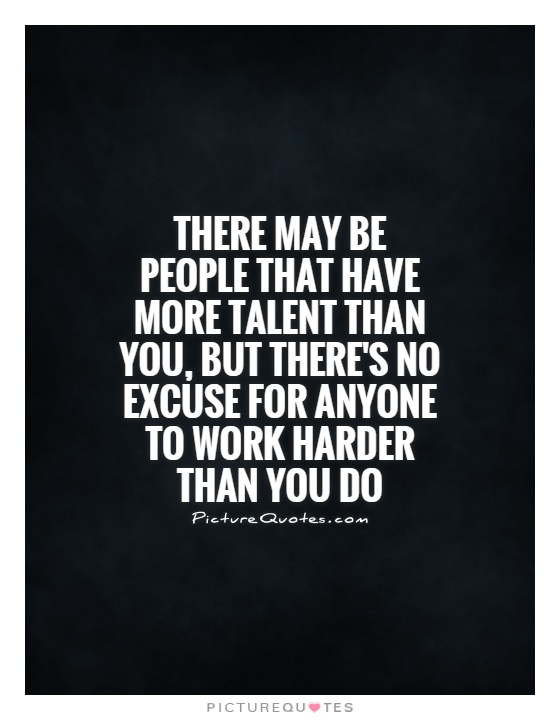There may be people that have more talent than you, but there's no excuse for anyone to work harder than you do Picture Quote #1