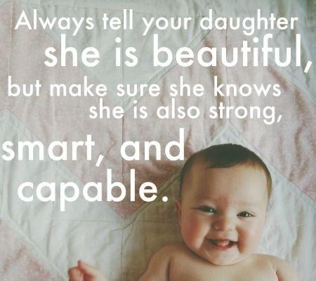Always tell your daughter she is beautiful, but make sure she knows she is also strong, smart and capable Picture Quote #1
