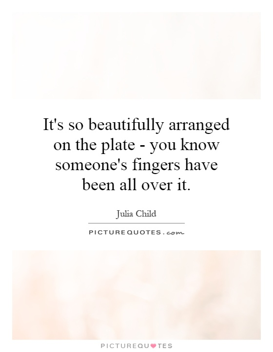 It's so beautifully arranged on the plate - you know someone's fingers have been all over it Picture Quote #1
