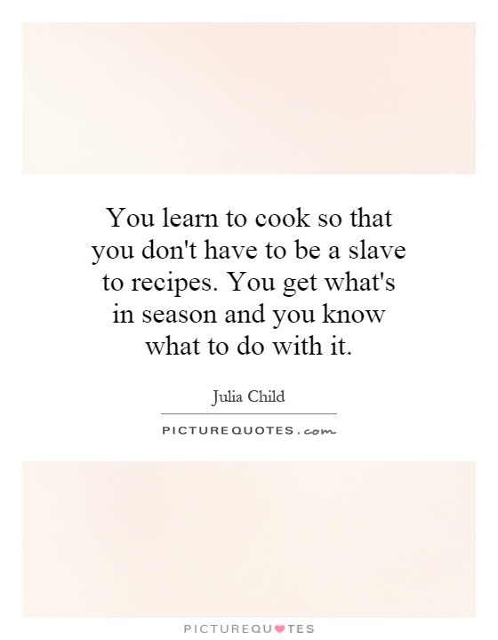 You learn to cook so that you don't have to be a slave to recipes. You get what's in season and you know what to do with it Picture Quote #1