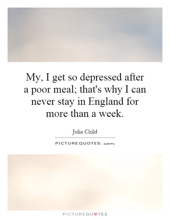 My, I get so depressed after a poor meal; that's why I can never stay in England for more than a week Picture Quote #1