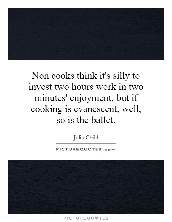 Non cooks think it's silly to invest two hours work in two minutes' enjoyment; but if cooking is evanescent, well, so is the ballet Picture Quote #1