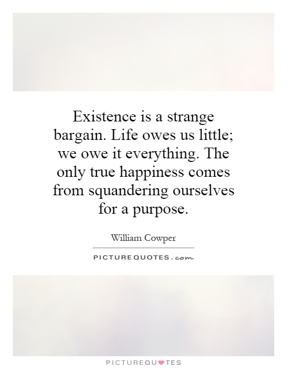 Existence is a strange bargain. Life owes us little; we owe it everything. The only true happiness comes from squandering ourselves for a purpose Picture Quote #1