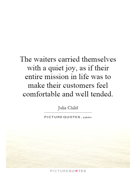 The waiters carried themselves with a quiet joy, as if their entire mission in life was to make their customers feel comfortable and well tended Picture Quote #1