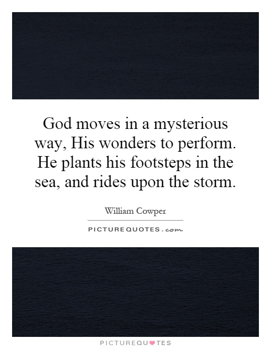 God moves in a mysterious way, His wonders to perform. He plants his footsteps in the sea, and rides upon the storm Picture Quote #1