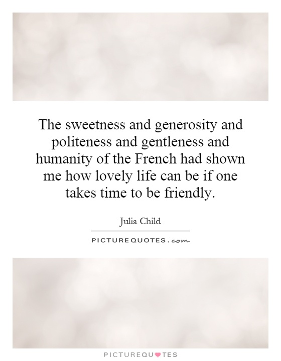 The sweetness and generosity and politeness and gentleness and humanity of the French had shown me how lovely life can be if one takes time to be friendly Picture Quote #1